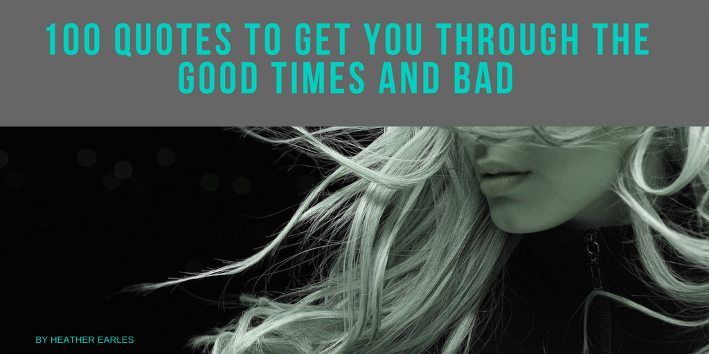 100 Quotes To Get You Through The Good Times And Bad Heather Earles